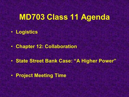 "MD703 Class 11 Agenda Logistics Chapter 12: Collaboration State Street Bank Case: ""A Higher Power"" Project Meeting Time."