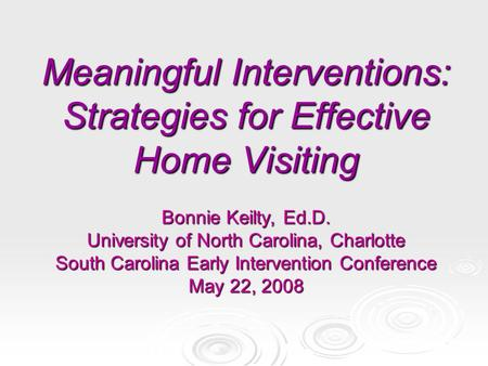 Meaningful Interventions: Strategies for Effective Home Visiting Bonnie Keilty, Ed.D. University of North Carolina, Charlotte South Carolina Early Intervention.