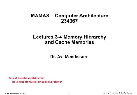 Memory Hierarchy & Cache Memory © Avi Mendelson, 3/2005 1 MAMAS – Computer Architecture 234367 Lectures 3-4 Memory Hierarchy and Cache Memories Dr. Avi.