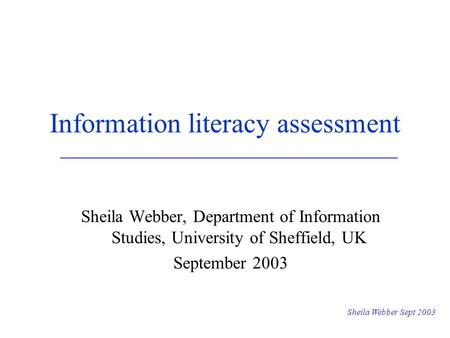 Sheila Webber Sept 2003 Information literacy assessment Sheila Webber, Department of Information Studies, University of Sheffield, UK September 2003.