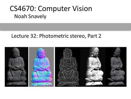 Lecture 32: Photometric stereo, Part 2 CS4670: Computer Vision Noah Snavely.