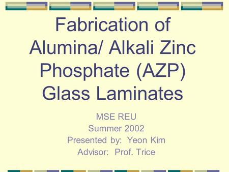 Fabrication of Alumina/ Alkali Zinc Phosphate (AZP) Glass Laminates MSE REU Summer 2002 Presented by: Yeon Kim Advisor: Prof. Trice.