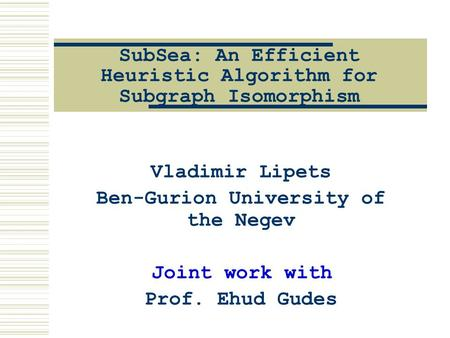 SubSea: An Efficient Heuristic Algorithm for Subgraph Isomorphism Vladimir Lipets Ben-Gurion University of the Negev Joint work with Prof. Ehud Gudes.