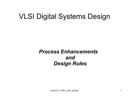 Cmpe222_04des_rules_ppt.ppt1 VLSI Digital Systems Design Process Enhancements and Design Rules.