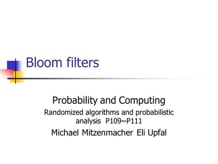 Bloom filters Probability and Computing Randomized algorithms and probabilistic analysis P109~P111 Michael Mitzenmacher Eli Upfal.