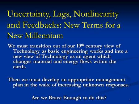 1 Uncertainty, Lags, Nonlinearity and Feedbacks: New Terms for a New Millennium We must transition out of our 19 th century view of Technology as basic.