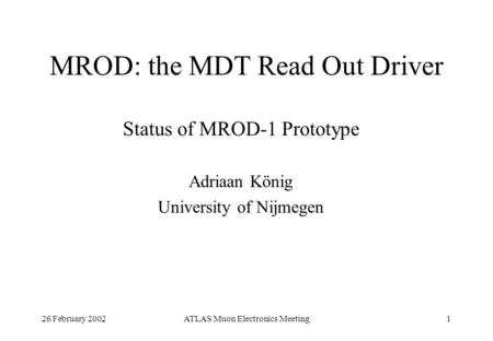 26 February 2002ATLAS Muon Electronics Meeting1 MROD: the MDT Read Out Driver Status of MROD-1 Prototype Adriaan König University of Nijmegen.