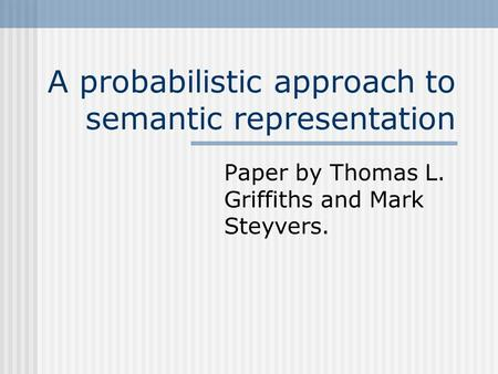 A probabilistic approach to semantic representation Paper by Thomas L. Griffiths and Mark Steyvers.
