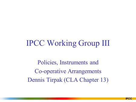 IPCC IPCC Working Group III Policies, Instruments and Co-operative Arrangements Dennis Tirpak (CLA Chapter 13)