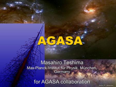 AGASA Masahiro Teshima Max-Planck-Institut für Physik, München, Germany for AGASA collaboration.