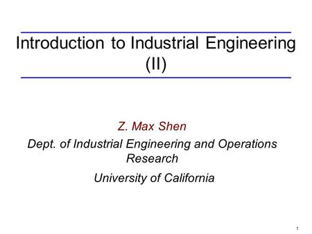 1 Introduction to Industrial Engineering (II) Z. Max Shen Dept. of Industrial Engineering and Operations Research University of California.