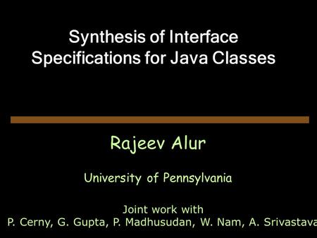 Synthesis of Interface Specifications for Java Classes Rajeev Alur University of Pennsylvania Joint work with P. Cerny, G. Gupta, P. Madhusudan, W. Nam,