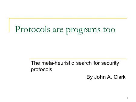 1 Protocols are programs too The meta-heuristic search for security protocols By John A. Clark.