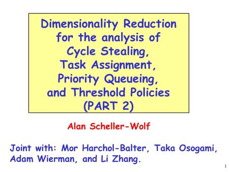 1 Alan Scheller-Wolf Joint with: Mor Harchol-Balter, Taka Osogami, Adam Wierman, and Li Zhang. Dimensionality Reduction for the analysis of Cycle Stealing,