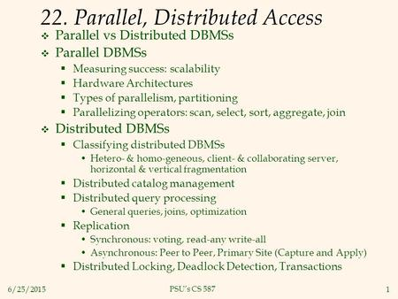 6/25/20151 PSU's CS 587 22. Parallel, Distributed Access  Parallel vs Distributed DBMSs  Parallel DBMSs  Measuring success: scalability  Hardware Architectures.