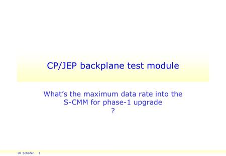Uli Schäfer 1 CP/JEP backplane test module What's the maximum data rate into the S-CMM for phase-1 upgrade ?