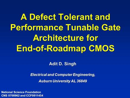 A Defect Tolerant and Performance Tunable Gate Architecture for End-of-Roadmap CMOS Adit D. Singh Electrical and Computer Engineering, Auburn University.
