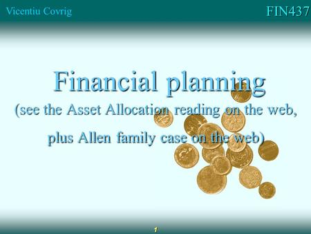 FIN437 Vicentiu Covrig 1 Financial planning Financial planning (see the Asset Allocation reading on the web, plus Allen family case on the web)