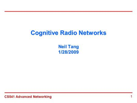CS541 Advanced Networking 1 Cognitive Radio Networks Neil Tang 1/28/2009.