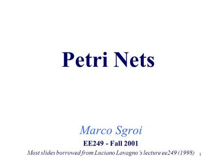 1 Petri Nets Marco Sgroi EE249 - Fall 2001 Most slides borrowed from Luciano Lavagno's lecture ee249 (1998)