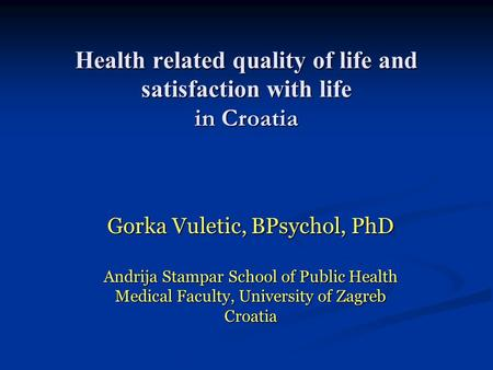 Health related quality of life and satisfaction with life in Croatia Gorka Vuletic, BPsychol, PhD Andrija Stampar School of Public Health Medical Faculty,