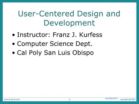 1 FJK 2005-2011 User-Centered Design and Development Instructor: Franz J. Kurfess Computer Science Dept. Cal Poly San Luis Obispo 1.