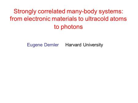 Eugene Demler Harvard University Strongly correlated many-body systems: from electronic materials to ultracold atoms to photons.