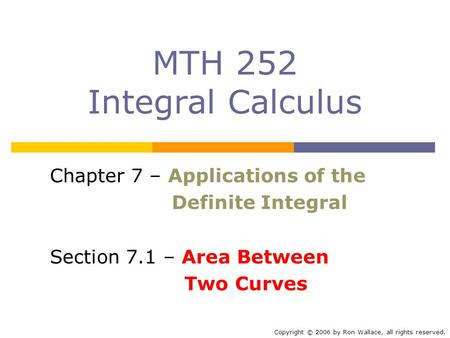 MTH 252 Integral Calculus Chapter 7 – Applications of the Definite Integral Section 7.1 – Area Between Two Curves Copyright © 2006 by Ron Wallace, all.