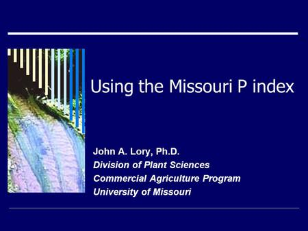 Using the Missouri P index John A. Lory, Ph.D. Division of Plant Sciences Commercial Agriculture Program University of Missouri.