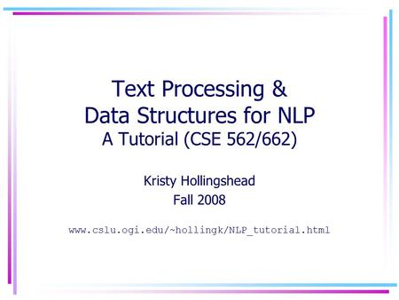 Text Processing & Data Structures for NLP A Tutorial (CSE 562/662) Kristy Hollingshead Fall 2008 www.cslu.ogi.edu/~hollingk/NLP_tutorial.html.