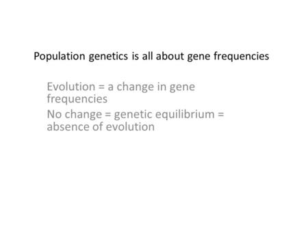 Population genetics is all about gene frequencies Evolution = a change in gene frequencies No change = genetic equilibrium = absence of evolution.