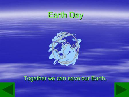 Earth Day Together we can save our Earth.. Our Earth The Earth is ours to enjoy For every little girl and boy. But we must always be aware. That all its.