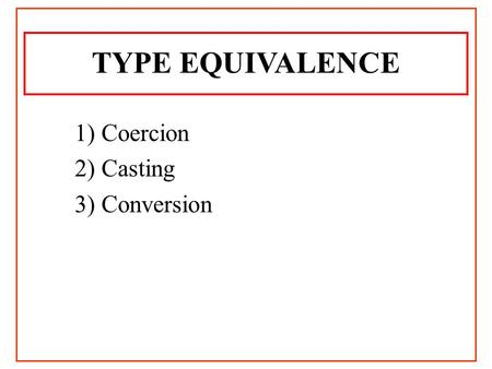 TYPE EQUIVALENCE 1) Coercion 2) Casting 3) Conversion.