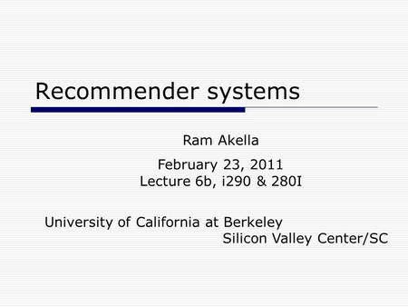 Recommender systems Ram Akella February 23, 2011 Lecture 6b, i290 & 280I University of California at Berkeley Silicon Valley Center/SC.