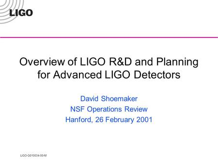 LIGO-G010034-00-M Overview of LIGO R&D and Planning for Advanced LIGO Detectors David Shoemaker NSF Operations Review Hanford, 26 February 2001.