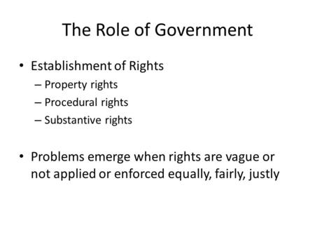 The Role of Government Establishment of Rights – Property rights – Procedural rights – Substantive rights Problems emerge when rights are vague or not.