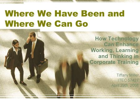 Where We Have Been and Where We Can Go How Technology Can Enhance Working, Learning and Thinking in Corporate Training Tiffany Miller ITEC 57427 April.