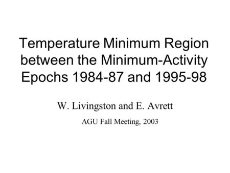 Temperature Minimum Region between the Minimum-Activity Epochs 1984-87 and 1995-98 W. Livingston and E. Avrett AGU Fall Meeting, 2003.