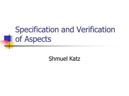 Specification and Verification of Aspects Shmuel Katz.