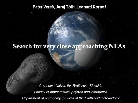 Peter Vereš, Juraj Tóth, Leonard Kornoš Search for very close approaching NEAs Comenius University, Bratislava, Slovakia Faculty of mathematics, physics.