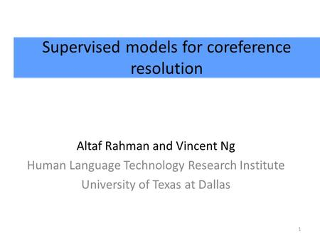 Supervised models for coreference resolution Altaf Rahman and Vincent Ng Human Language Technology Research Institute University of Texas at Dallas 1.