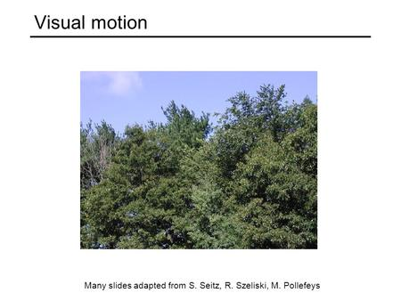 Visual motion Many slides adapted from S. Seitz, R. Szeliski, M. Pollefeys.
