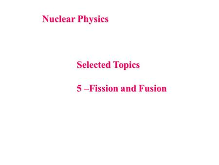 Nuclear Physics Selected Topics 5 –Fission and Fusion.