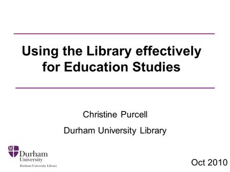 Using the Library effectively for Education Studies Christine Purcell Durham University Library Oct 2010.