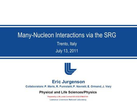 Lawrence Livermore National Laboratory Physical and Life Sciences/Physics Many-Nucleon Interactions via the SRG Trento, Italy July 13, 2011 Eric Jurgenson.