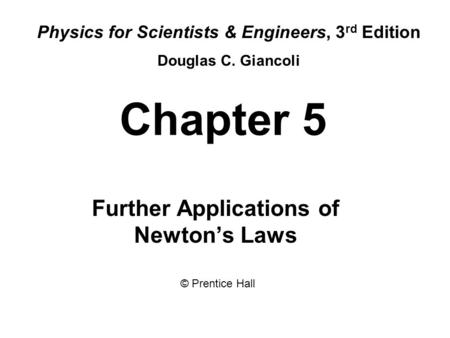 Chapter 5 Further Applications of Newton's Laws Physics for Scientists & Engineers, 3 rd Edition Douglas C. Giancoli © Prentice Hall.