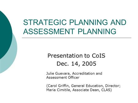 STRATEGIC PLANNING AND ASSESSMENT PLANNING Presentation to CoIS Dec. 14, 2005 Julie Guevara, Accreditation and Assessment Officer (Carol Griffin, General.