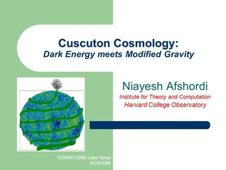COSMO 2006, Lake Tahoe 9/28/2006 Cuscuton Cosmology: Cuscuton Cosmology: Dark Energy meets Modified Gravity Niayesh Afshordi Institute for Theory and Computation.