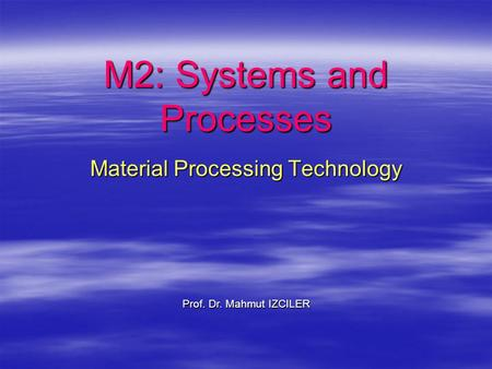 M2: Systems and Processes Material Processing Technology Prof. Dr. Mahmut IZCILER.
