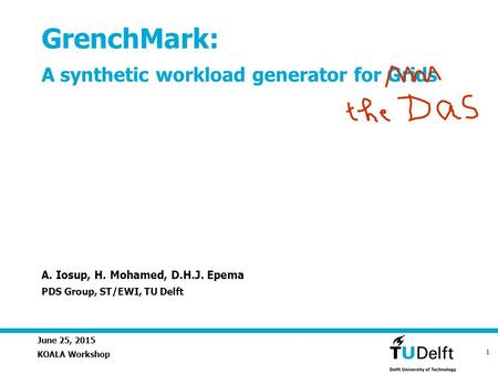 June 25, 2015 1 GrenchMark: A synthetic workload generator for Grids KOALA Workshop A. Iosup, H. Mohamed, D.H.J. Epema PDS Group, ST/EWI, TU Delft.